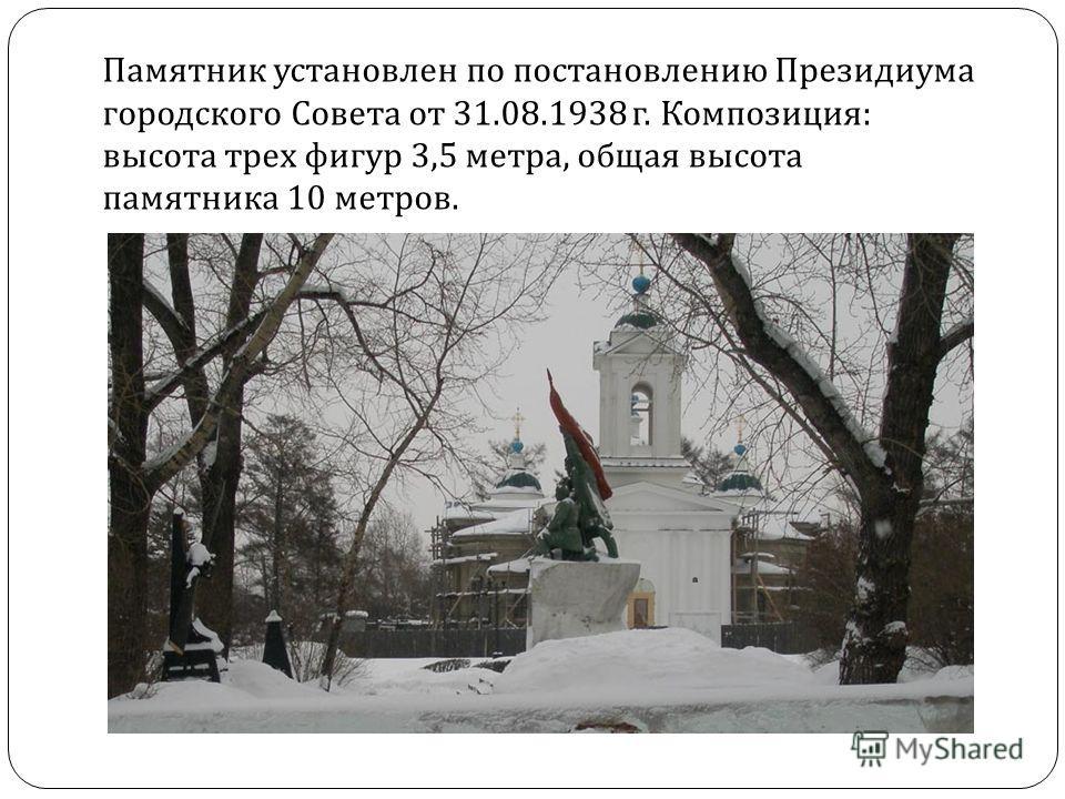Памятник установлен по постановлению Президиума городского Совета от 31.08.1938 г. Композиция : высота трех фигур 3,5 метра, общая высота памятника 10 метров.