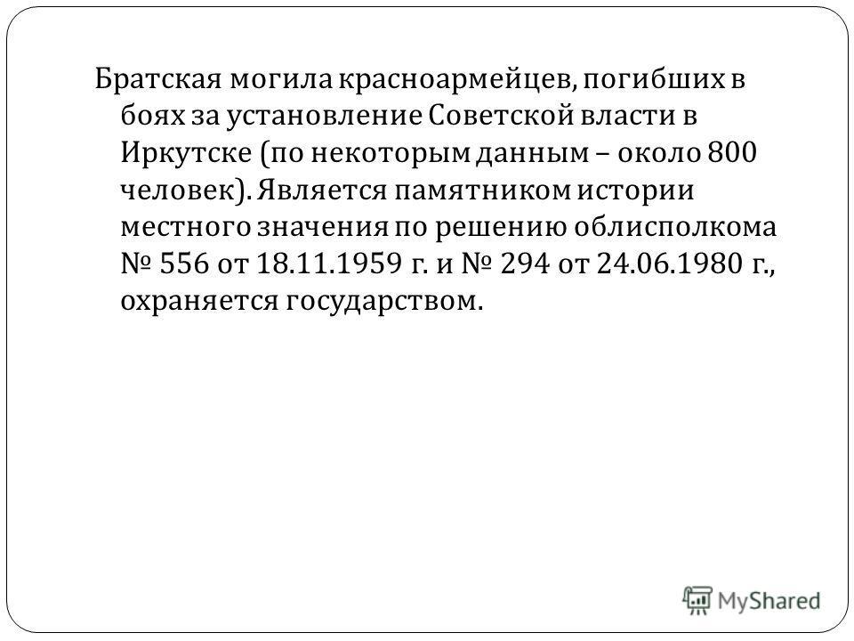 Братская могила красноармейцев, погибших в боях за установление Советской власти в Иркутске ( по некоторым данным – около 800 человек ). Является памятником истории местного значения по решению облисполкома 556 от 18.11.1959 г. и 294 от 24.06.1980 г.