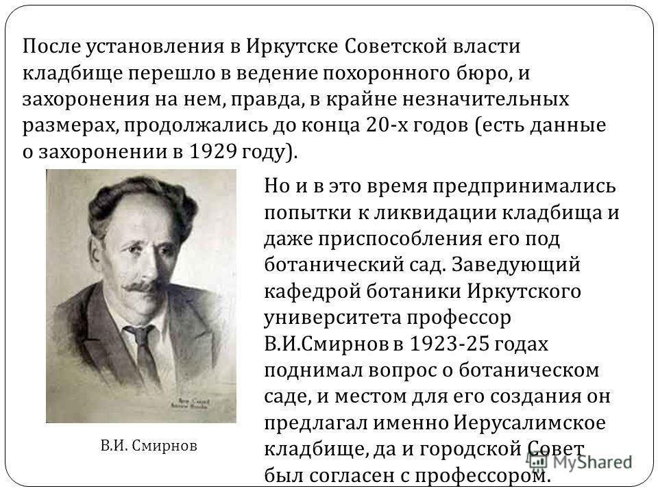После установления в Иркутске Советской власти кладбище перешло в ведение похоронного бюро, и захоронения на нем, правда, в крайне незначительных размерах, продолжались до конца 20- х годов ( есть данные о захоронении в 1929 году ). Но и в это время