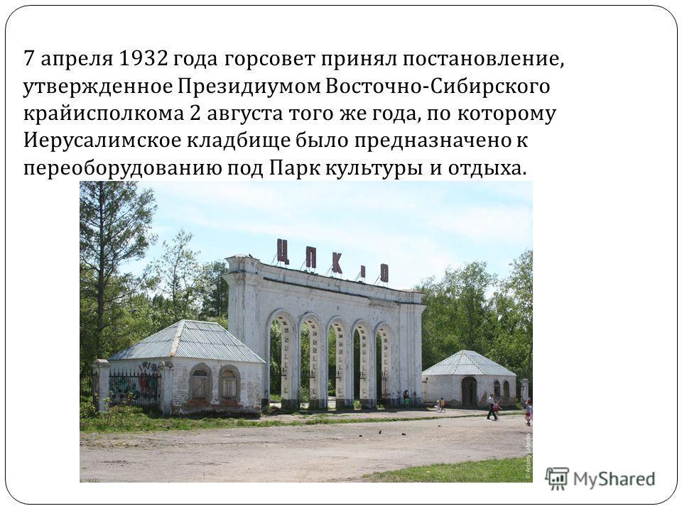 7 апреля 1932 года горсовет принял постановление, утвержденное Президиумом Восточно - Сибирского крайисполкома 2 августа того же года, по которому Иерусалимское кладбище было предназначено к переоборудованию под Парк культуры и отдыха.