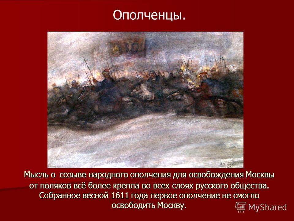 Мысль о созыве народного ополчения для освобождения Москвы от поляков всё более крепла во всех слоях русского общества. Собранное весной 1611 года первое ополчение не смогло освободить Москву. Ополченцы.