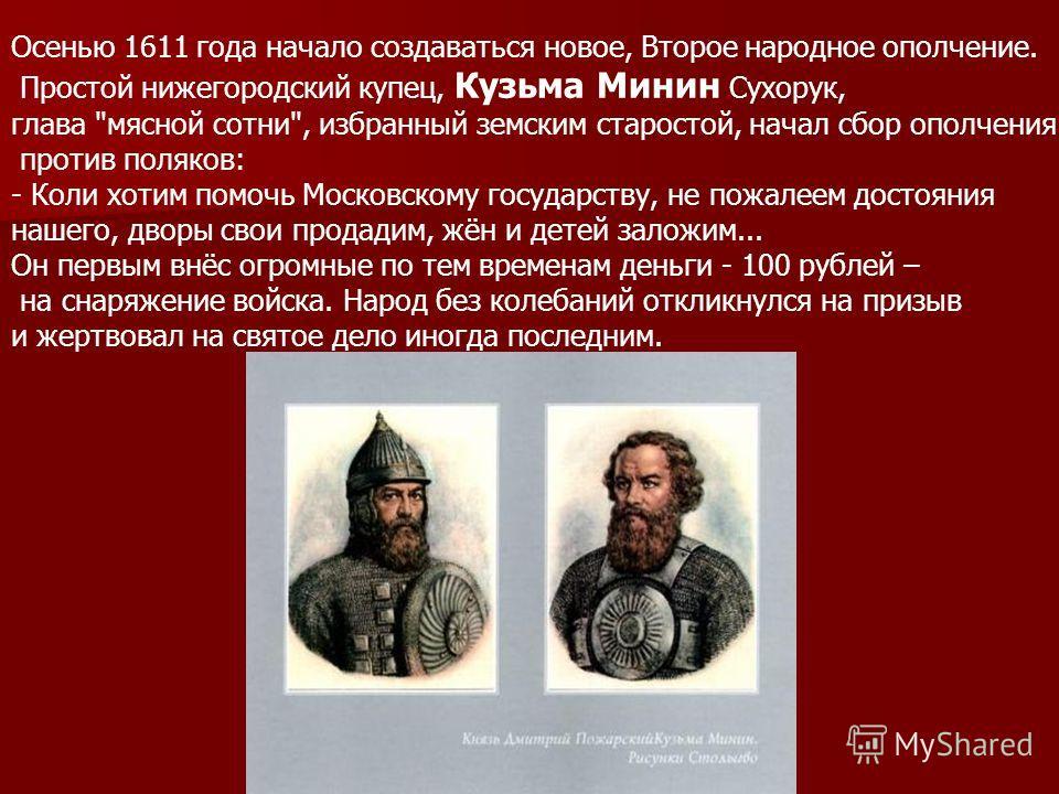 Осенью 1611 года начало создаваться новое, Второе народное ополчение. Простой нижегородский купец, Кузьма Минин Сухорук, глава