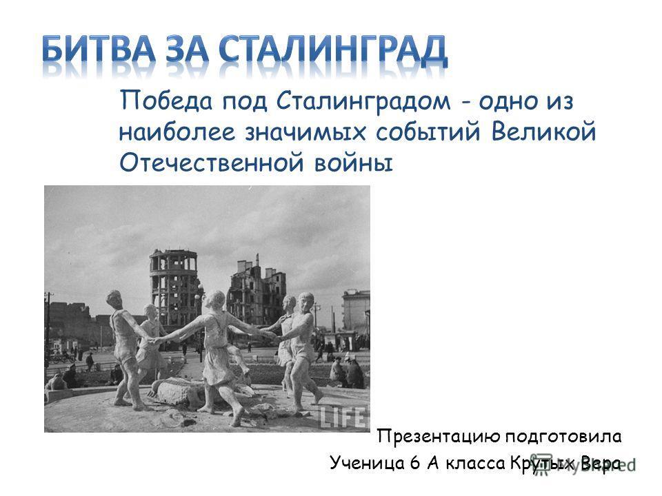 Победа под Сталинградом - одно из наиболее значимых событий Великой Отечественной войны Презентацию подготовила Ученица 6 А класса Крутых Вера