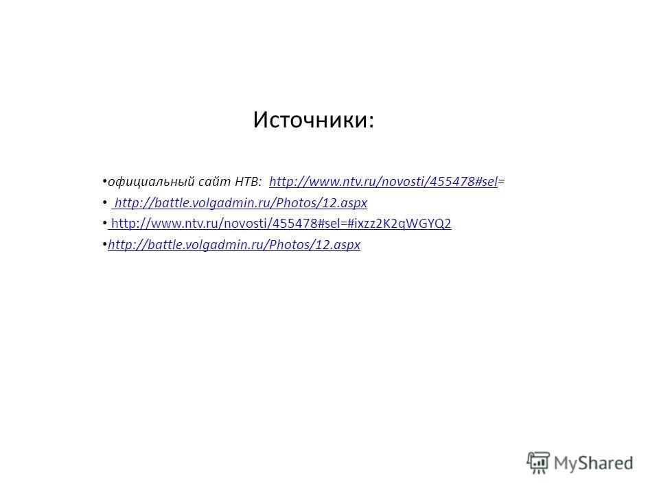 Источники: официальный сайт НТВ: http://www.ntv.ru/novosti/455478#sel=http://www.ntv.ru/novosti/455478#sel http://battle.volgadmin.ru/Photos/12.aspx http://www.ntv.ru/novosti/455478#sel=#ixzz2K2qWGYQ2 http://www.ntv.ru/novosti/455478#sel=#ixzz2K2qWGY