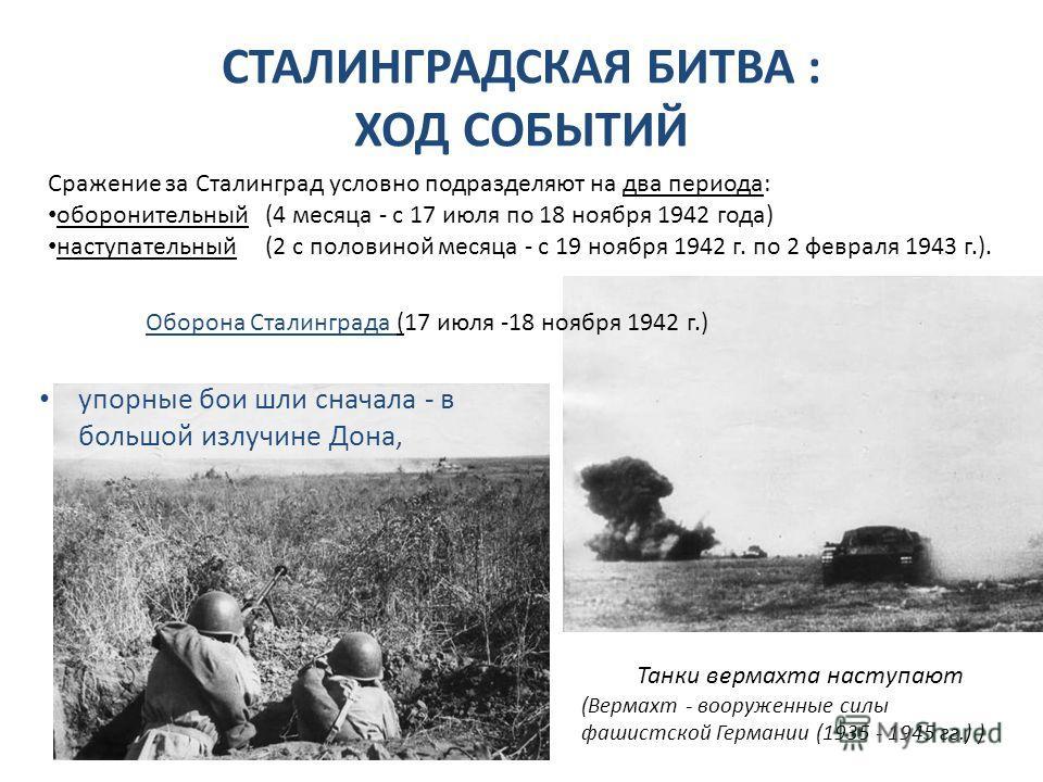 СТАЛИНГРАДСКАЯ БИТВА : ХОД СОБЫТИЙ упорные бои шли сначала - в большой излучине Дона, Сражение за Сталинград условно подразделяют на два периода: оборонительный (4 месяца - с 17 июля по 18 ноября 1942 года) наступательный (2 с половиной месяца - с 19