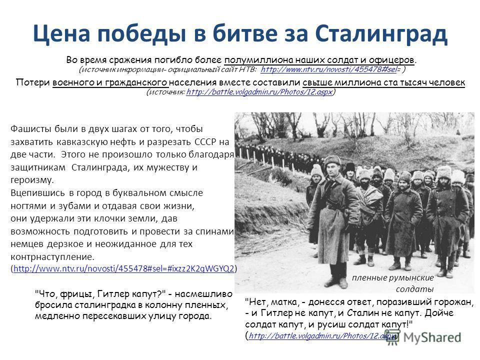 Цена победы в битве за Сталинград Во время сражения погибло более полумиллиона наших солдат и офицеров. (источник информации- официальный сайт НТВ: http://www.ntv.ru/novosti/455478#sel= )http://www.ntv.ru/novosti/455478#sel Потери военного и гражданс