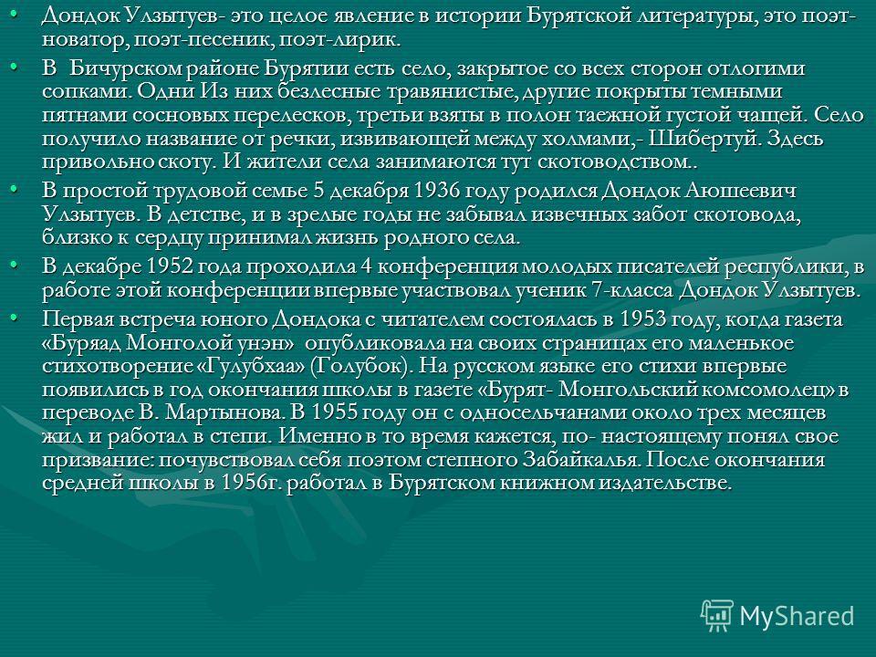 Дондок Улзытуев- это целое явление в истории Бурятской литературы, это поэт- новатор, поэт-песеник, поэт-лирик.Дондок Улзытуев- это целое явление в истории Бурятской литературы, это поэт- новатор, поэт-песеник, поэт-лирик. В Бичурском районе Бурятии