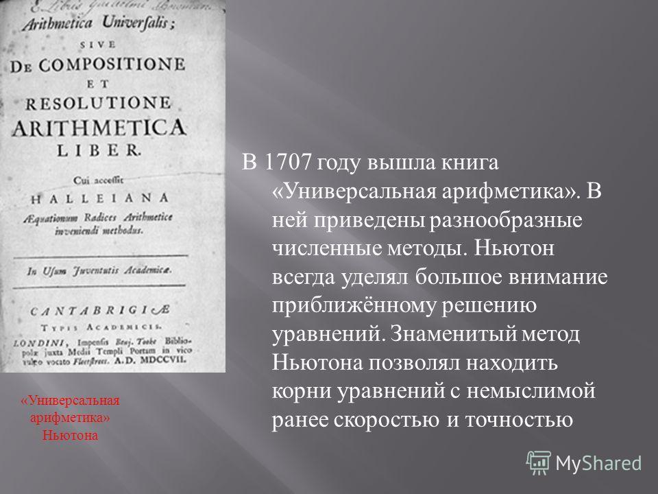 В 1707 году вышла книга « Универсальная арифметика ». В ней приведены разнообразные численные методы. Ньютон всегда уделял большое внимание приближённому решению уравнений. Знаменитый метод Ньютона позволял находить корни уравнений с немыслимой ранее