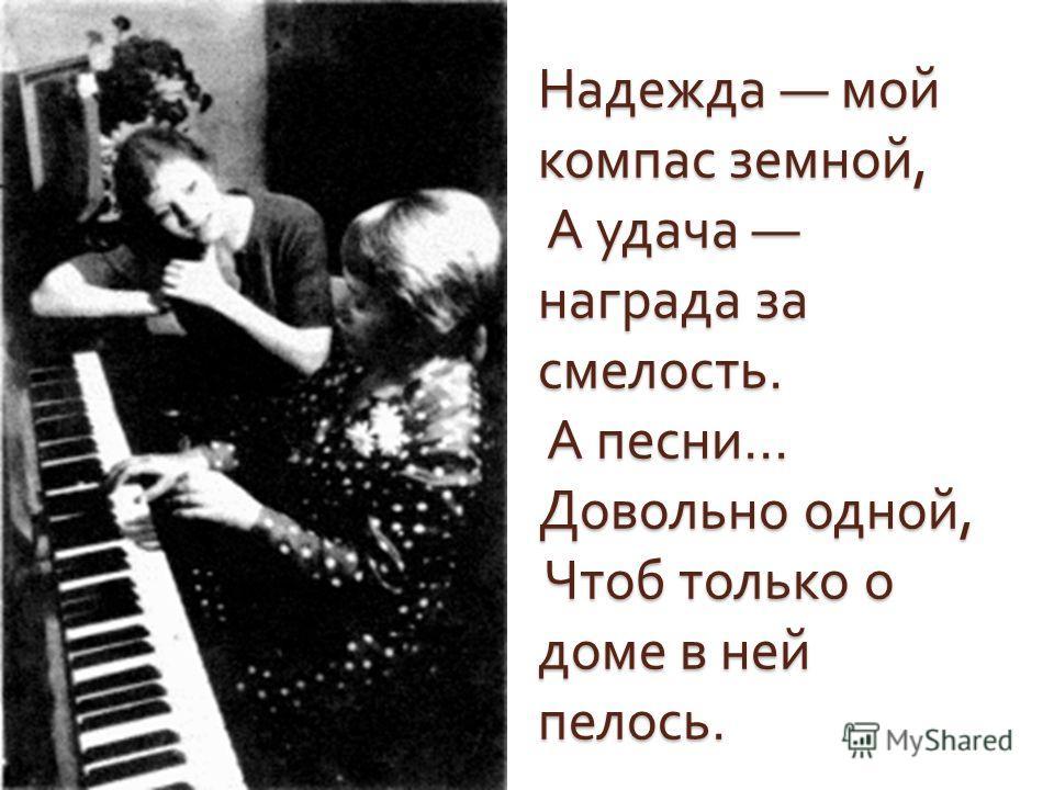 Надежда мой компас земной, А удача награда за смелость. А песни … Довольно одной, Чтоб только о доме в ней пелось.