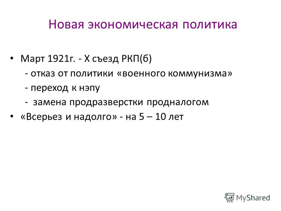 Новая экономическая политика Март 1921г. - X съезд РКП(б) - отказ от политики «военного коммунизма» - переход к нэпу - замена продразверстки продналогом «Всерьез и надолго» - на 5 – 10 лет