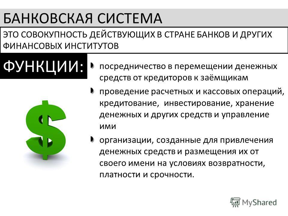 БАНКОВСКАЯ СИСТЕМА ЭТО СОВОКУПНОСТЬ ДЕЙСТВУЮЩИХ В СТРАНЕ БАНКОВ И ДРУГИХ ФИНАНСОВЫХ ИНСТИТУТОВ ФУНКЦИИ: посредничество в перемещении денежных средств от кредиторов к заёмщикам проведение расчетных и кассовых операций, кредитование, инвестирование, хр