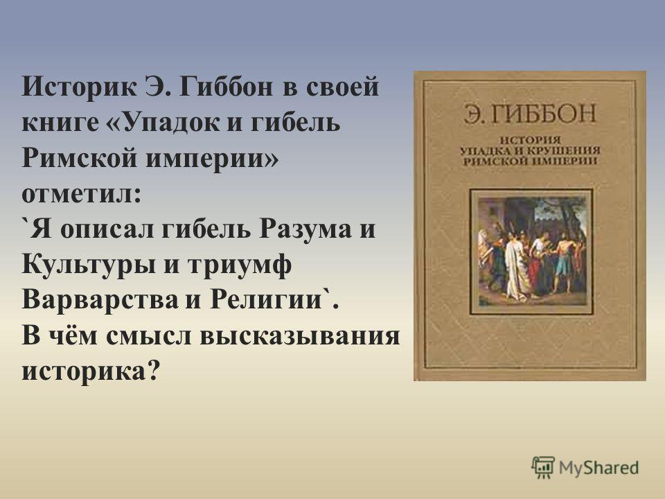 Историк Э. Гиббон в своей книге «Упадок и гибель Римской империи» отметил: `Я описал гибель Разума и Культуры и триумф Варварства и Религии`. В чём смысл высказывания историка?