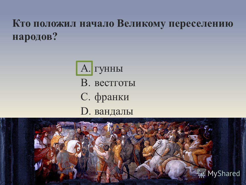 Кто положил начало Великому переселению народов? A.гунны B.вестготы C.франки D.вандалы