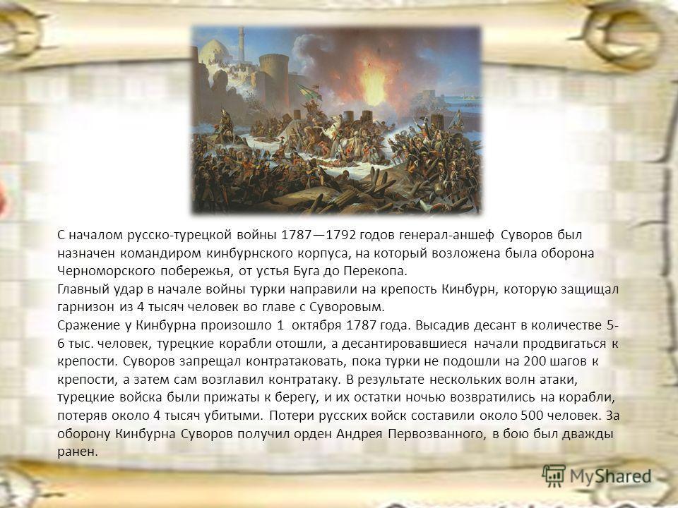С началом русско-турецкой войны 17871792 годов генерал-аншеф Суворов был назначен командиром кинбурнского корпуса, на который возложена была оборона Черноморского побережья, от устья Буга до Перекопа. Главный удар в начале войны турки направили на кр