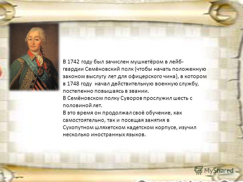 В 1742 году был зачислен мушкетёром в лейб- гвардии Семёновский полк (чтобы начать положенную законом выслугу лет для офицерского чина), в котором в 1748 году начал действительную военную службу, постепенно повышаясь в звании. В Семёновском полку Сув