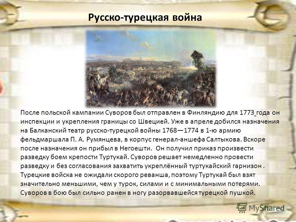 Русско-турецкая война После польской кампании Суворов был отправлен в Финляндию для 1773 года он инспекции и укрепления границы со Швецией. Уже в апреле добился назначения на Балканский театр русско-турецкой войны 17681774 в 1-ю армию фельдмаршала П.