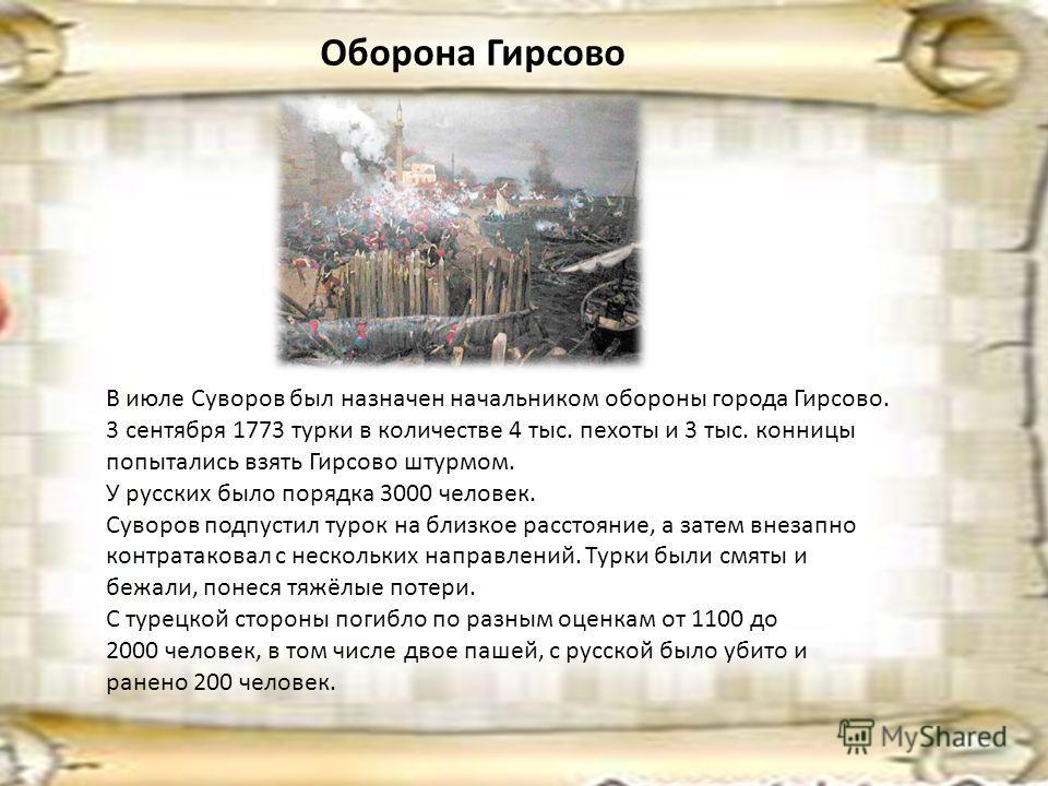 Оборона Гирсово В июле Суворов был назначен начальником обороны города Гирсово. 3 сентября 1773 турки в количестве 4 тыс. пехоты и 3 тыс. конницы попытались взять Гирсово штурмом. У русских было порядка 3000 человек. Суворов подпустил турок на близко
