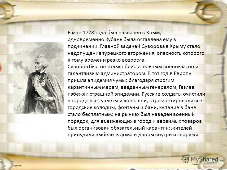 В мае 1778 года был назначен в Крым, одновременно Кубань была оставлена ему в подчинении. Главной задачей Суворова в Крыму стало недопущение турецкого вторжения, опасность которого к тому времени резко возросла. Суворов был не только блистательным во