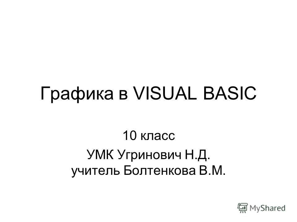 Графика в VISUAL BASIC 10 класс УМК Угринович Н.Д. учитель Болтенкова В.М.