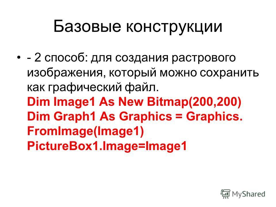 Базовые конструкции - 2 способ: для создания растрового изображения, который можно сохранить как графический файл. Dim Image1 As New Bitmap(200,200) Dim Graph1 As Graphics = Graphics. FromImage(Image1) PictureBox1.Image=Image1