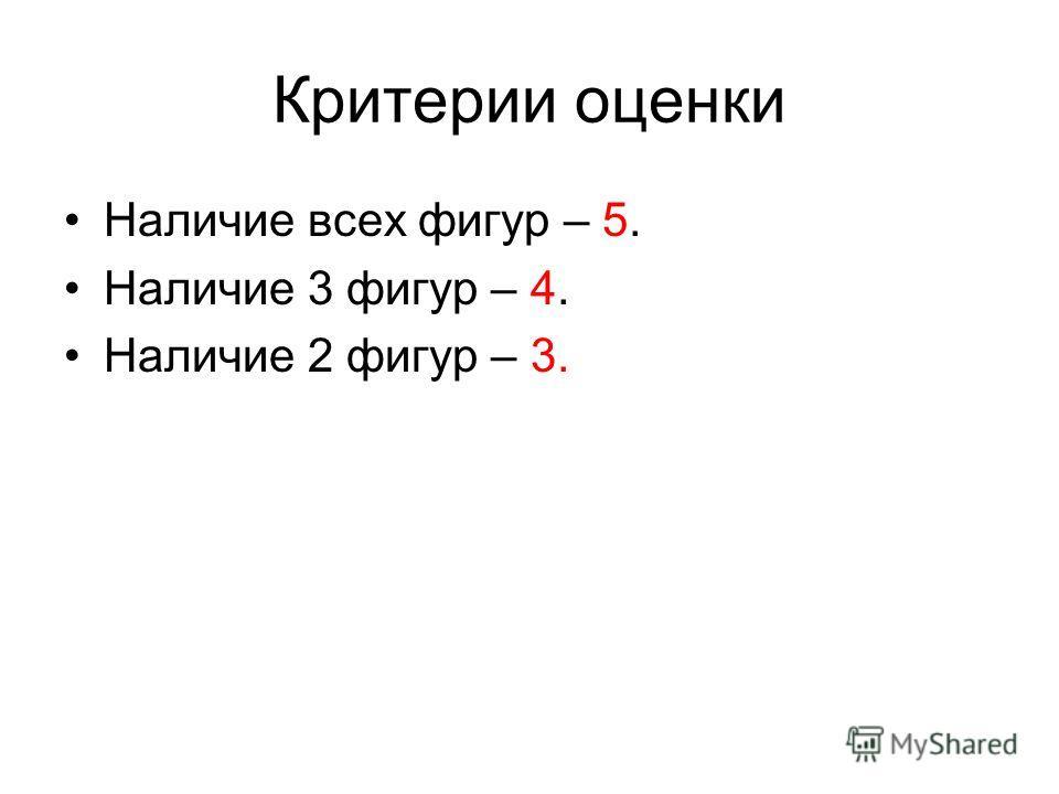Критерии оценки Наличие всех фигур – 5. Наличие 3 фигур – 4. Наличие 2 фигур – 3.