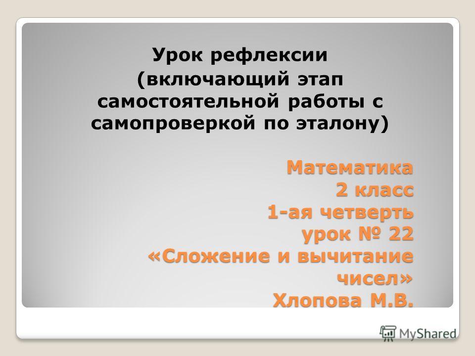 Математика 2 класс 1-ая четверть урок 22 «Сложение и вычитание чисел» Хлопова М.В. Урок рефлексии (включающий этап самостоятельной работы с самопроверкой по эталону)