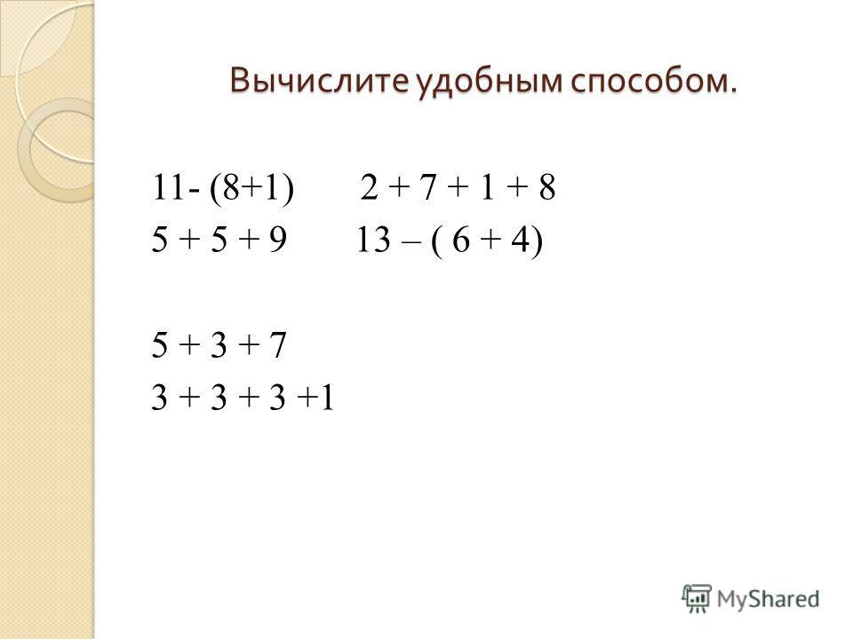 Вычислите удобным способом. 11- (8+1) 2 + 7 + 1 + 8 5 + 5 + 9 13 – ( 6 + 4) 5 + 3 + 7 3 + 3 + 3 +1