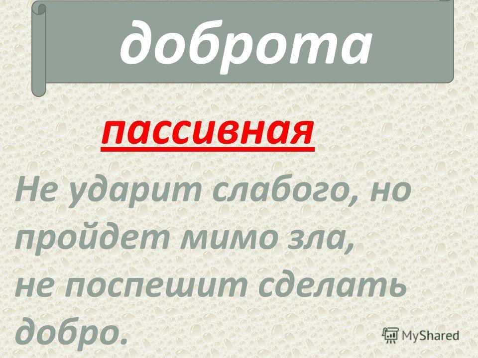 доброта пассивная Не ударит слабого, но пройдет мимо зла, не поспешит сделать добро.