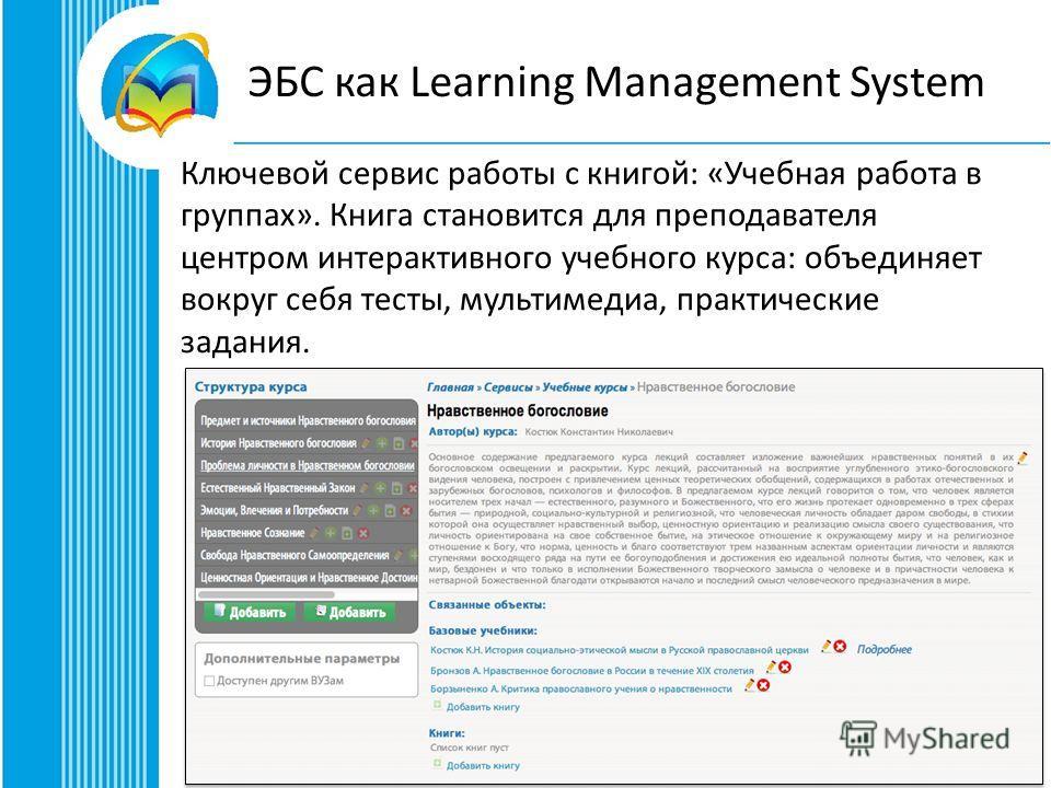 ЭБС как Learning Management System Ключевой сервис работы с книгой: «Учебная работа в группах». Книга становится для преподавателя центром интерактивного учебного курса: объединяет вокруг себя тесты, мультимедиа, практические задания.