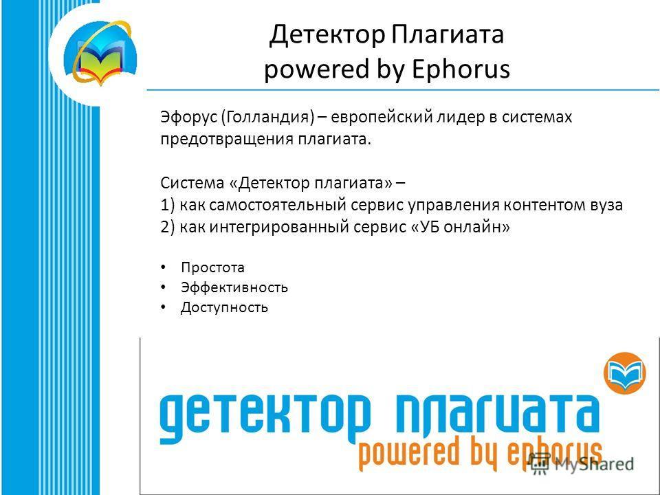 Детектор Плагиата powered by Ephorus Эфорус (Голландия) – европейский лидер в системах предотвращения плагиата. Система «Детектор плагиата» – 1) как самостоятельный сервис управления контентом вуза 2) как интегрированный сервис «УБ онлайн» Простота Э