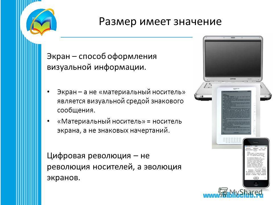 Размер имеет значение Экран – способ оформления визуальной информации. Экран – а не «материальный носитель» является визуальной средой знакового сообщения. «Материальный носитель» = носитель экрана, а не знаковых начертаний. Цифровая революция – не р