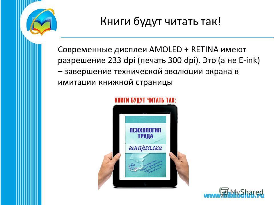 Книги будут читать так! Современные дисплеи AMOLED + RETINA имеют разрешение 233 dpi (печать 300 dpi). Это (а не E-ink) – завершение технической эволюции экрана в имитации книжной страницы