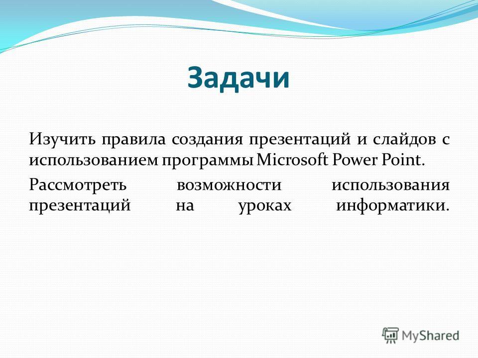 Задачи Изучить правила создания презентаций и слайдов с использованием программы Microsoft Power Point. Рассмотреть возможности использования презентаций на уроках информатики.