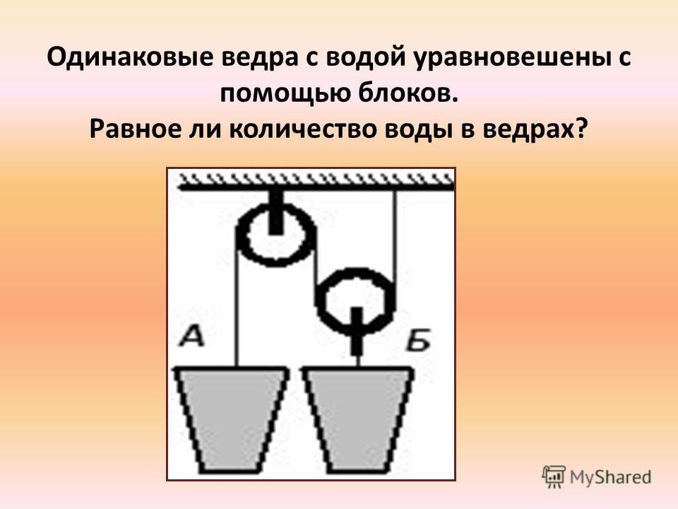 Одинаковые ведра с водой уравновешены с помощью блоков. Равное ли количество воды в ведрах?