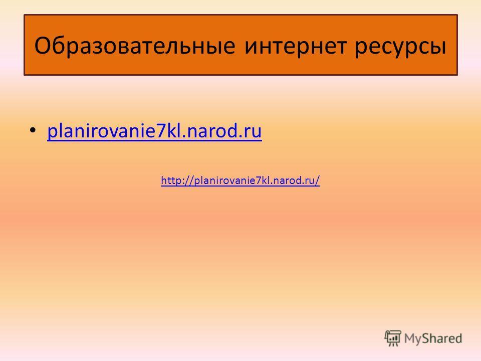 Образовательные интернет ресурсы planirovanie7kl.narod.ru http://planirovanie7kl.narod.ru/