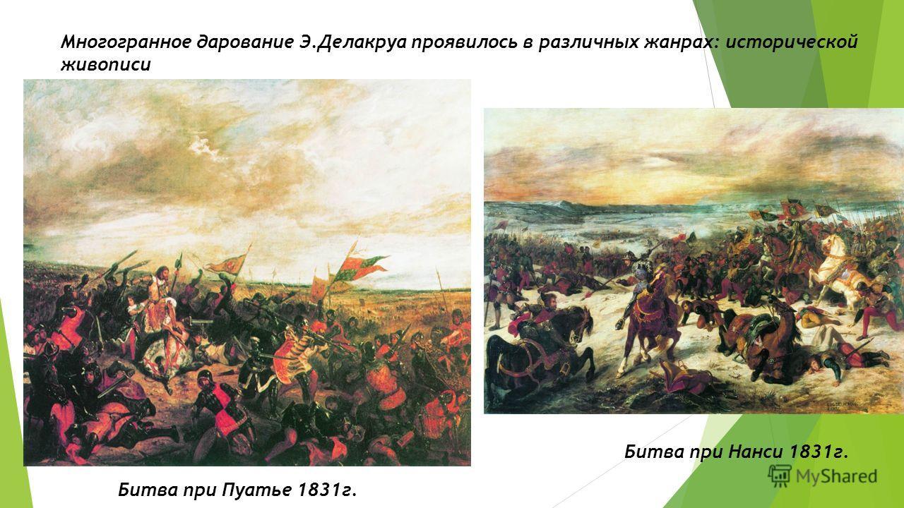 Многогранное дарование Э.Делакруа проявилось в различных жанрах: исторической живописи Битва при Пуатье 1831г. Битва при Нанси 1831г.