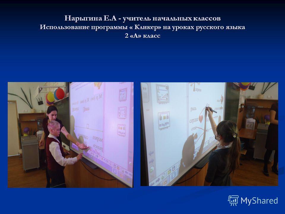 Нарыгина Е.А - учитель начальных классов Использование программы « Кликер» на уроках русского языка 2 «А» класс