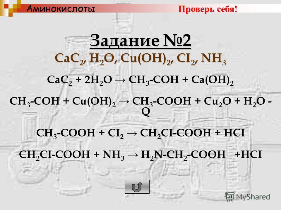 Задание 2 CaC 2, H 2 O, Cu(OH) 2, CI 2, NH 3 CaC 2 + 2H 2 O CH 3 -COH + Ca(OH) 2 CH 3 -COH + Cu(OH) 2 CH 3 -COOH + Cu 2 O + H 2 O - Q CH 3 -COOH + CI 2 CH 2 CI-COOH + HCI CH 2 CI-COOH + NH 3 H 2 N-CH 2 -COOH +HCI Аминокислоты Проверь себя!