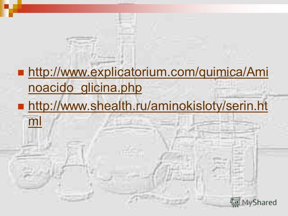 http://www.explicatorium.com/quimica/Ami noacido_glicina.php http://www.explicatorium.com/quimica/Ami noacido_glicina.php http://www.shealth.ru/aminokisloty/serin.ht ml http://www.shealth.ru/aminokisloty/serin.ht ml