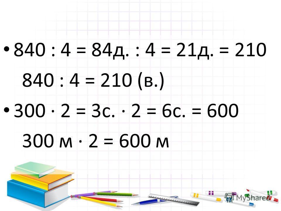 840 : 4 = 84д. : 4 = 21д. = 210 840 : 4 = 210 (в.) 300 2 = 3с. 2 = 6с. = 600 300 м 2 = 600 м