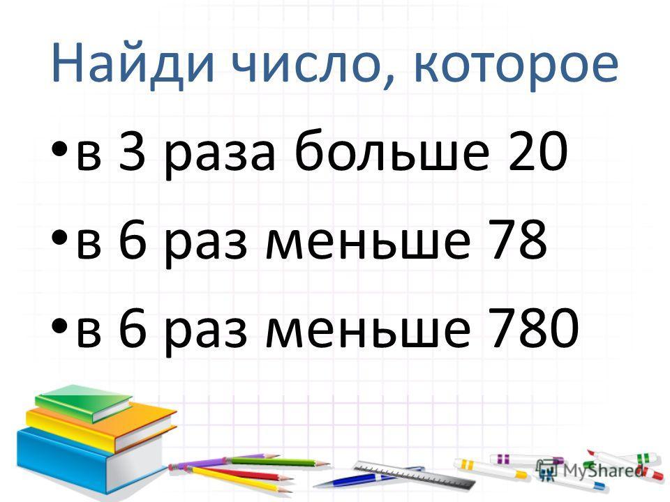 Найди число, которое в 3 раза больше 20 в 6 раз меньше 78 в 6 раз меньше 780