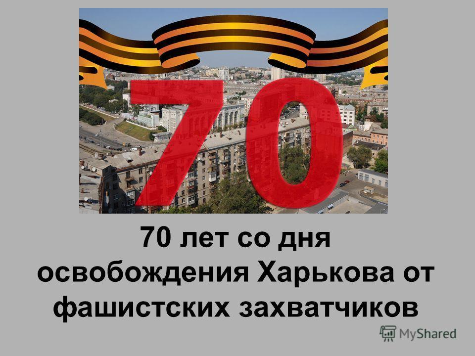 70 лет со дня освобождения Харькова от фашистских захватчиков
