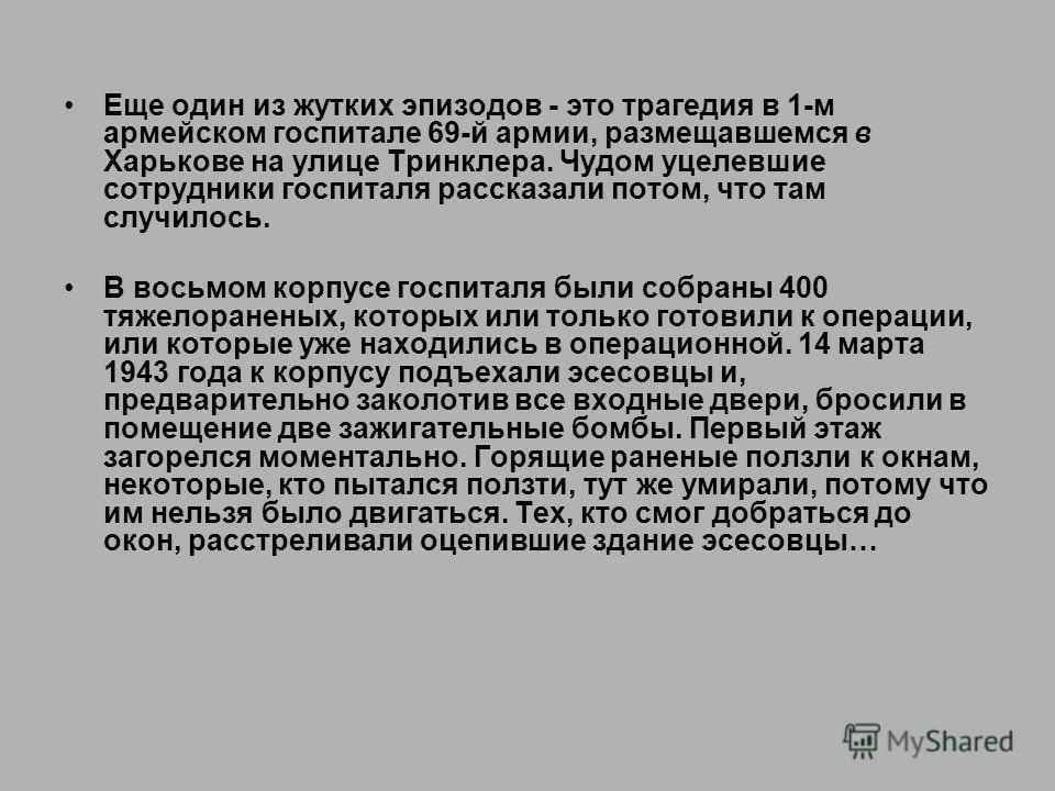 Еще один из жутких эпизодов - это трагедия в 1-м армейском госпитале 69-й армии, размещавшемся в Харькове на улице Тринклера. Чудом уцелевшие сотрудники госпиталя рассказали потом, что там случилось. В восьмом корпусе госпиталя были собраны 400 тяжел