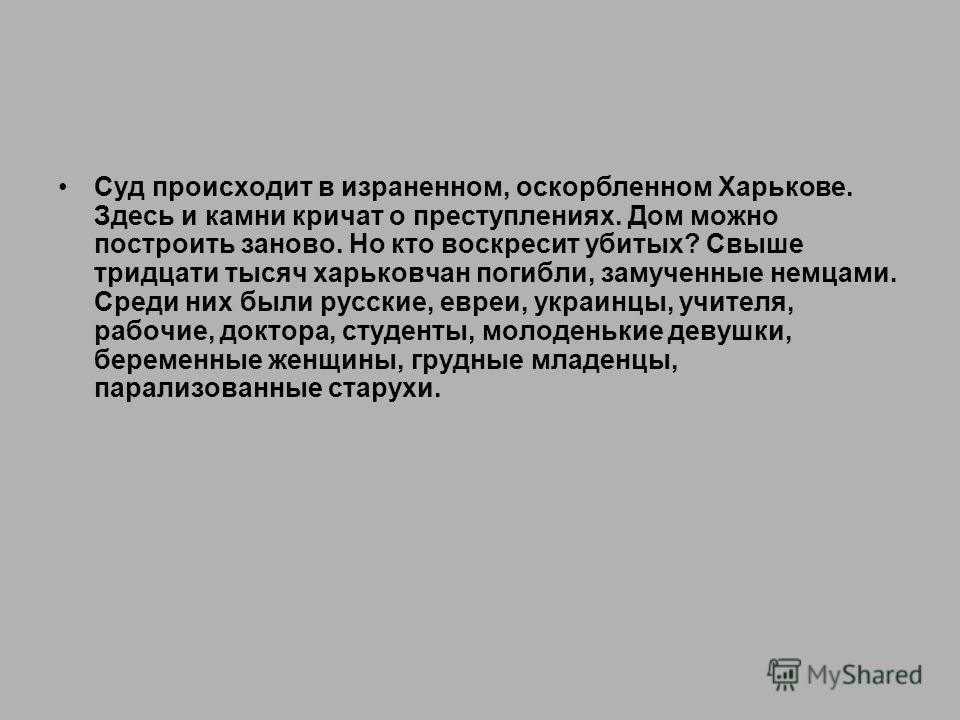 Суд происходит в израненном, оскорбленном Харькове. Здесь и камни кричат о преступлениях. Дом можно построить заново. Но кто воскресит убитых? Свыше тридцати тысяч харьковчан погибли, замученные немцами. Среди них были русские, евреи, украинцы, учите