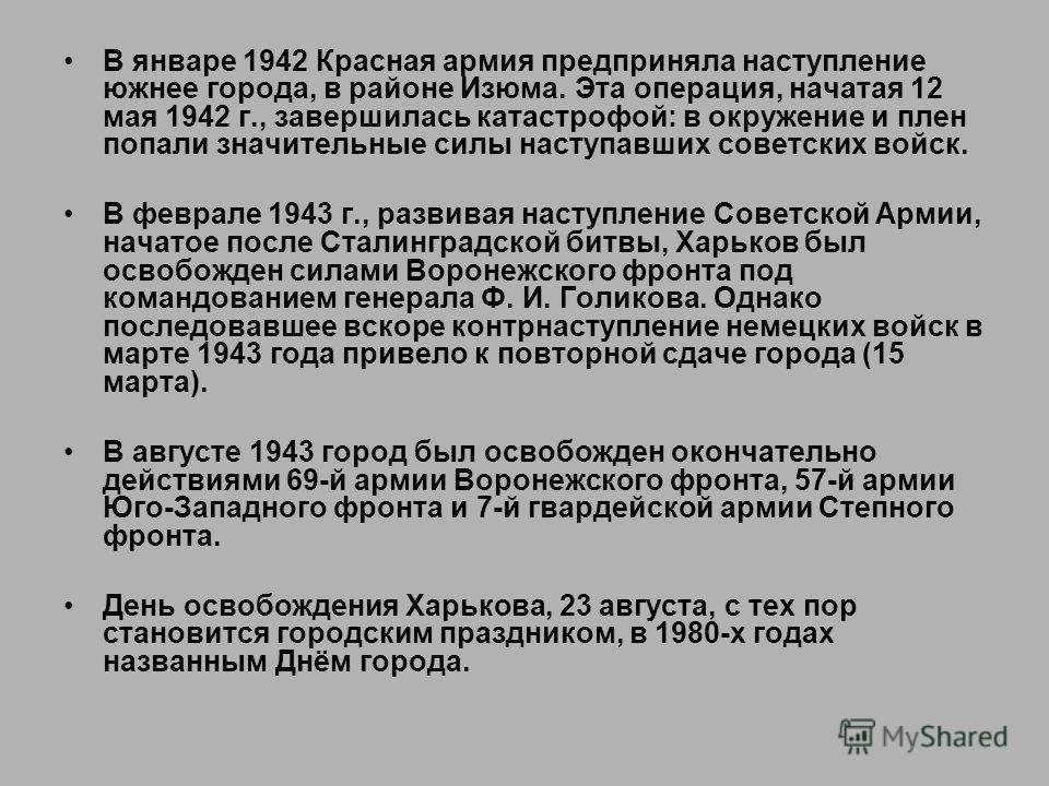 В январе 1942 Красная армия предприняла наступление южнее города, в районе Изюма. Эта операция, начатая 12 мая 1942 г., завершилась катастрофой: в окружение и плен попали значительные силы наступавших советских войск. В феврале 1943 г., развивая наст