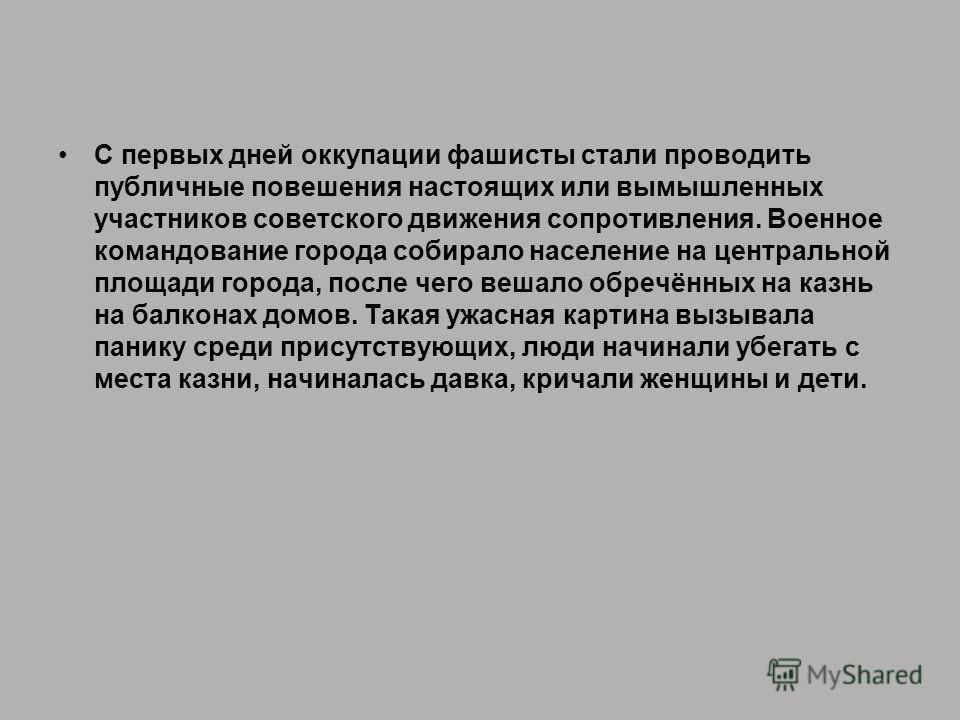 С первых дней оккупации фашисты стали проводить публичные повешения настоящих или вымышленных участников советского движения сопротивления. Военное командование города собирало население на центральной площади города, после чего вешало обречённых на