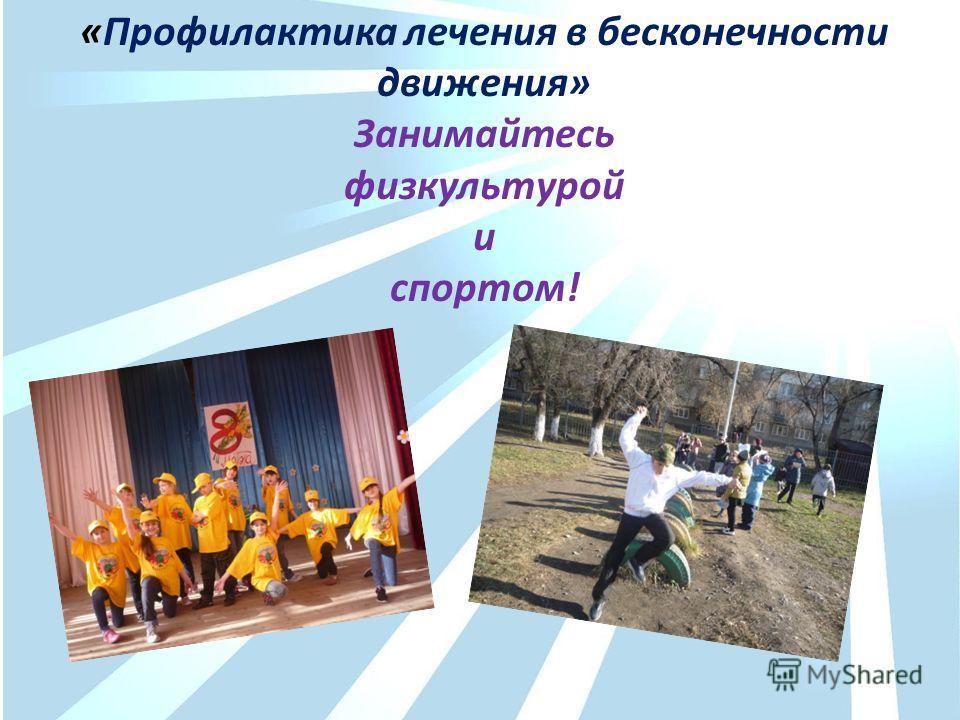 «Профилактика лечения в бесконечности движения» Занимайтесь физкультурой и спортом!