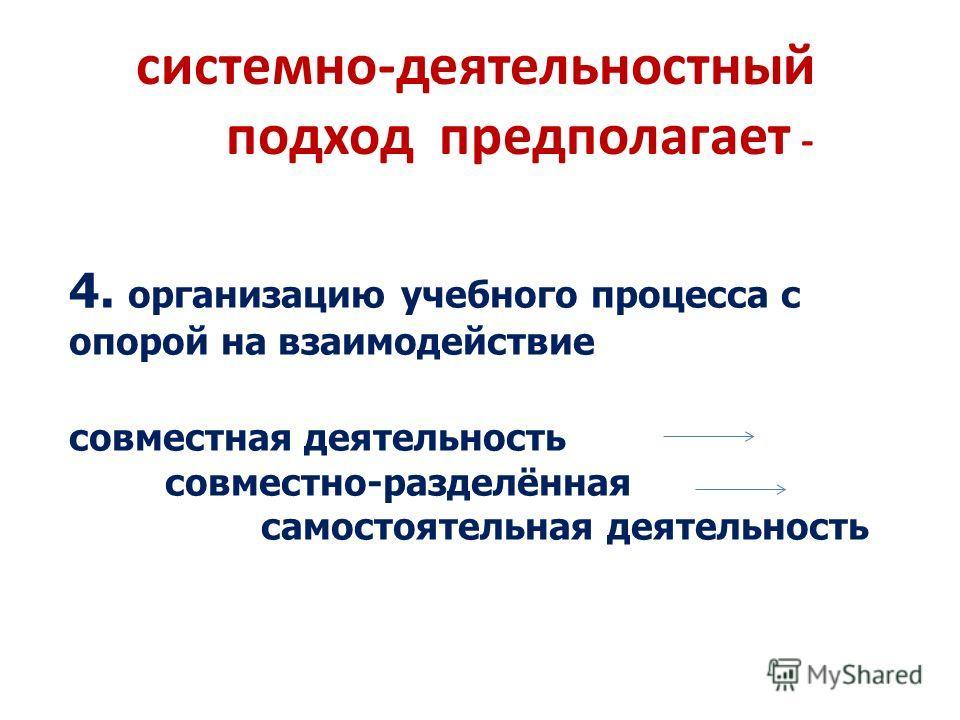 системно-деятельностный подход предполагает - 4. организацию учебного процесса с опорой на взаимодействие совместная деятельность совместно-разделённая самостоятельная деятельность