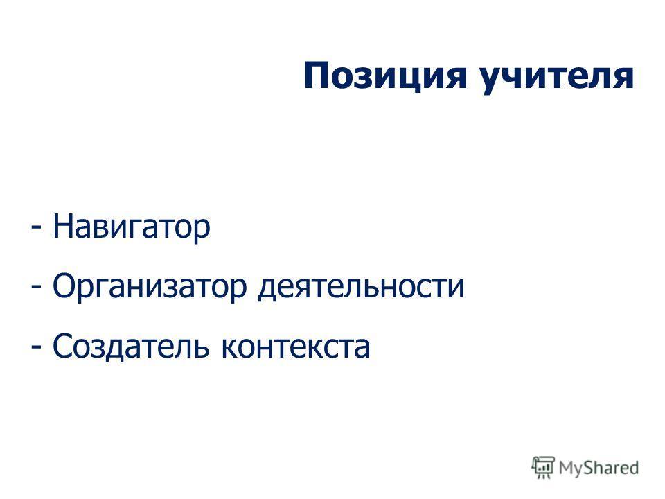 Позиция учителя - Навигатор - Организатор деятельности - Создатель контекста