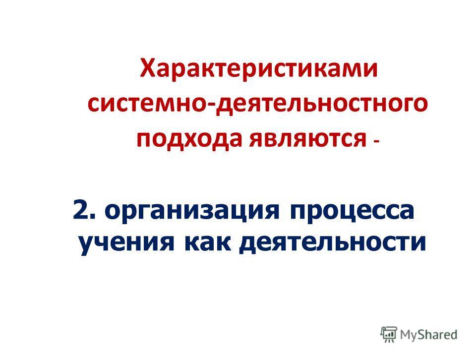 Характеристиками системно-деятельностного подхода являются - 2. организация процесса учения как деятельности